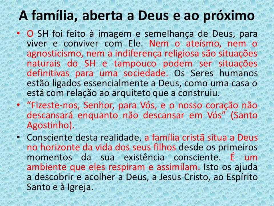 A família, aberta a Deus e ao próximo O SH foi feito à imagem e semelhança de Deus, para viver e conviver com Ele. Nem o ateísmo, nem o agnosticismo,