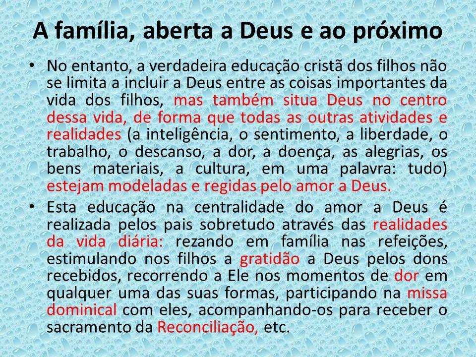 A família, aberta a Deus e ao próximo No entanto, a verdadeira educação cristã dos filhos não se limita a incluir a Deus entre as coisas importantes d