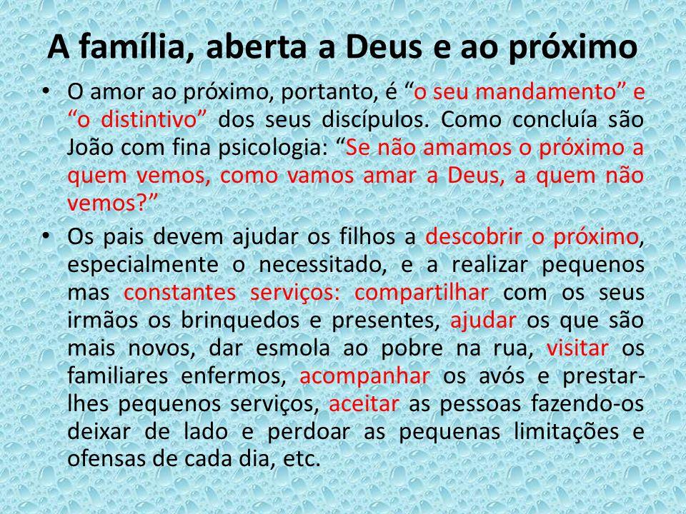 A família, aberta a Deus e ao próximo O amor ao próximo, portanto, é o seu mandamento e o distintivo dos seus discípulos. Como concluía são João com f