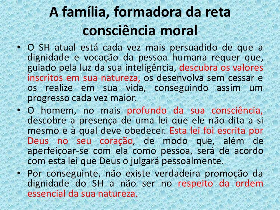 A família, formadora da reta consciência moral O SH atual está cada vez mais persuadido de que a dignidade e vocação da pessoa humana requer que, guia