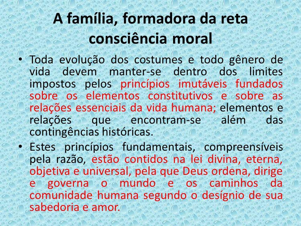 A família, formadora da reta consciência moral Toda evolução dos costumes e todo gênero de vida devem manter-se dentro dos limites impostos pelos prin