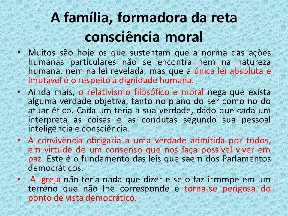A família, formadora da reta consciência moral Muitos são hoje os que sustentam que a norma das ações humanas particulares não se encontra nem na natu
