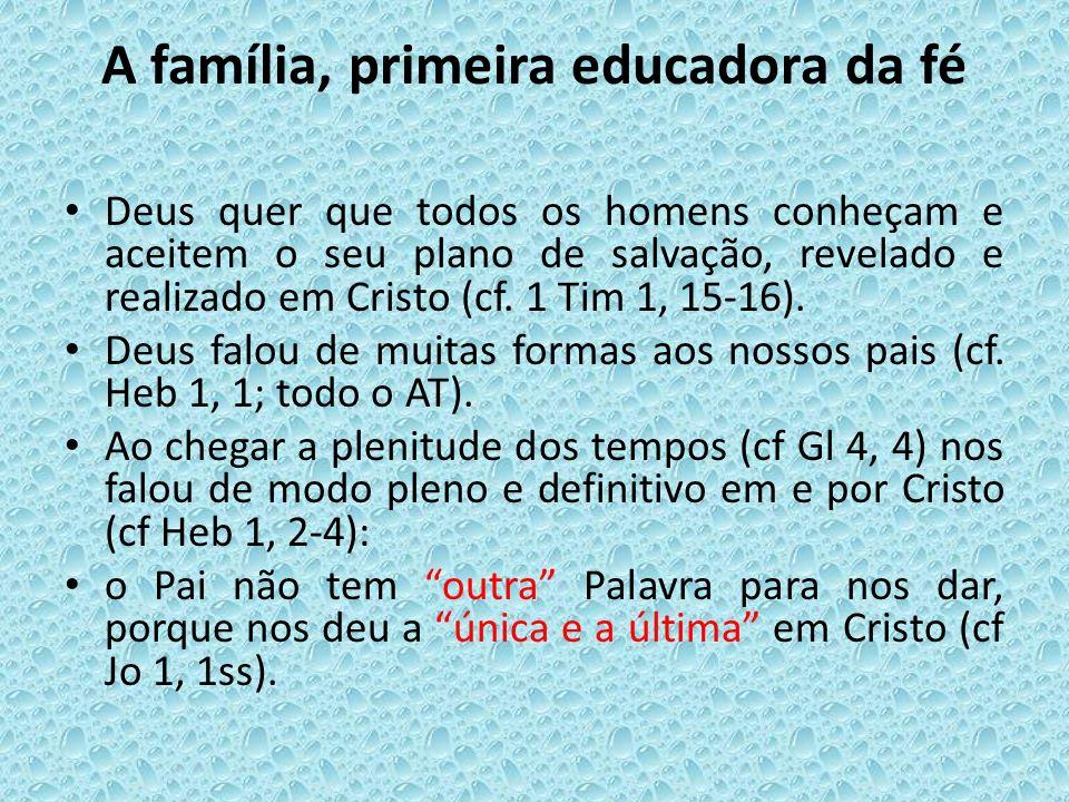 A família, primeira educadora da fé Deus quer que todos os homens conheçam e aceitem o seu plano de salvação, revelado e realizado em Cristo (cf. 1 Ti