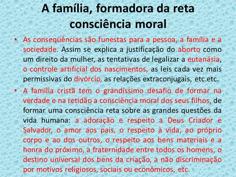 A família, formadora da reta consciência moral As conseqüências são funestas para a pessoa, a família e a sociedade. Assim se explica a justificação d