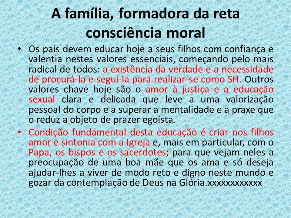 A família, formadora da reta consciência moral Os pais devem educar hoje a seus filhos com confiança e valentia nestes valores essenciais, começando p