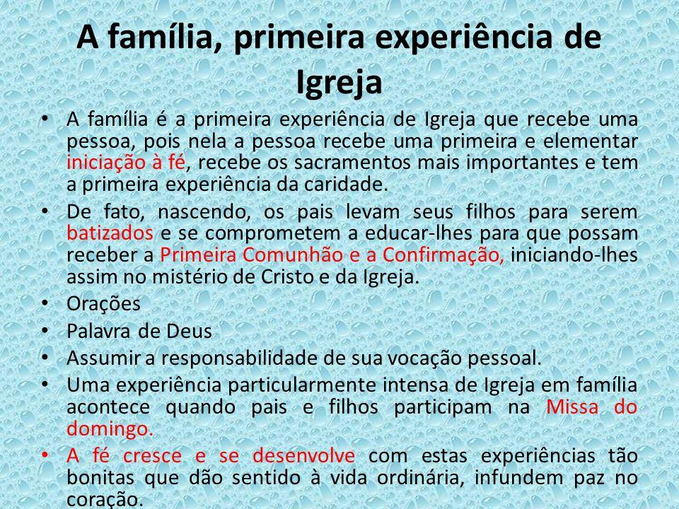 A família, primeira experiência de Igreja A família é a primeira experiência de Igreja que recebe uma pessoa, pois nela a pessoa recebe uma primeira e
