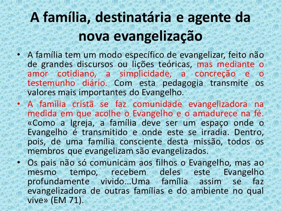 A família, destinatária e agente da nova evangelização A família tem um modo específico de evangelizar, feito não de grandes discursos ou lições teóri