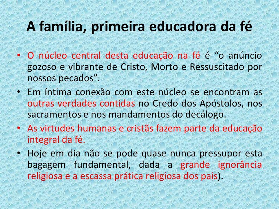 A família, primeira educadora da fé O núcleo central desta educação na fé é o anúncio gozoso e vibrante de Cristo, Morto e Ressuscitado por nossos pec