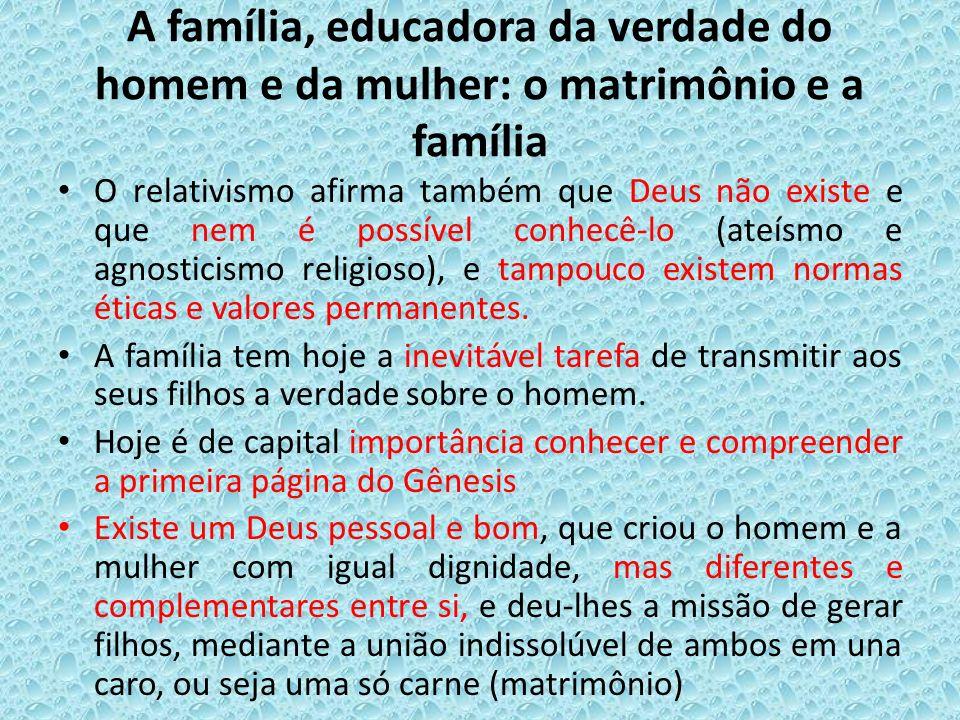 A família, educadora da verdade do homem e da mulher: o matrimônio e a família O relativismo afirma também que Deus não existe e que nem é possível co