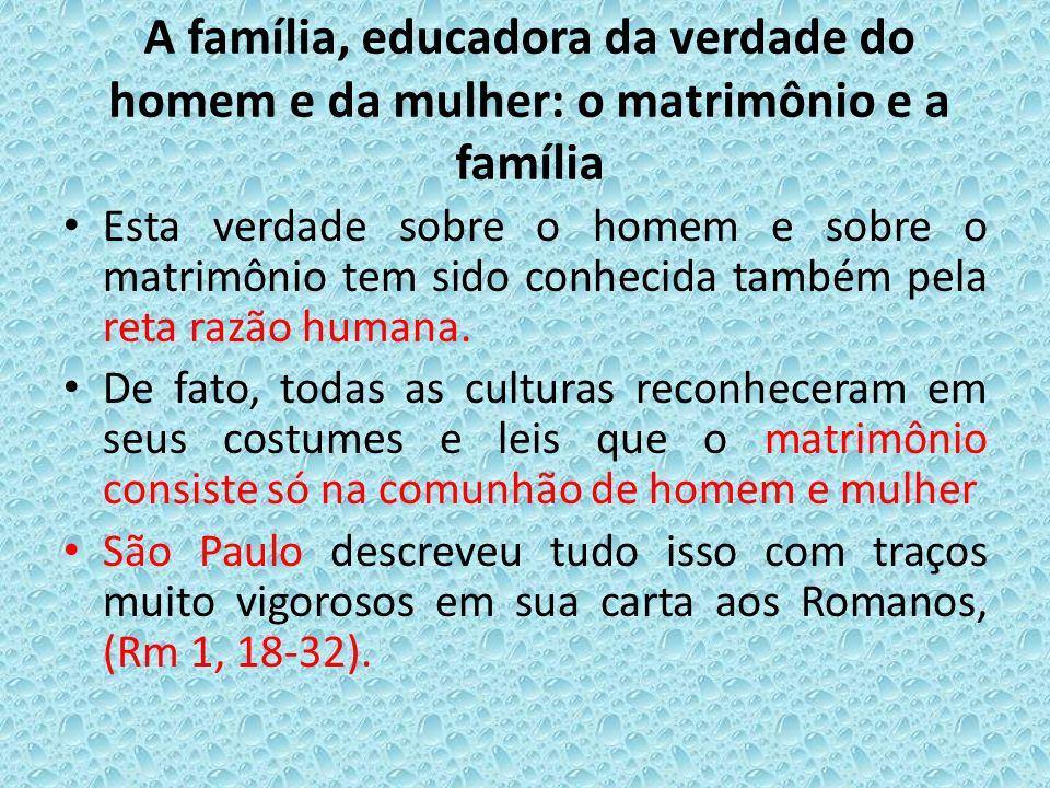 A família, educadora da verdade do homem e da mulher: o matrimônio e a família Esta verdade sobre o homem e sobre o matrimônio tem sido conhecida tamb