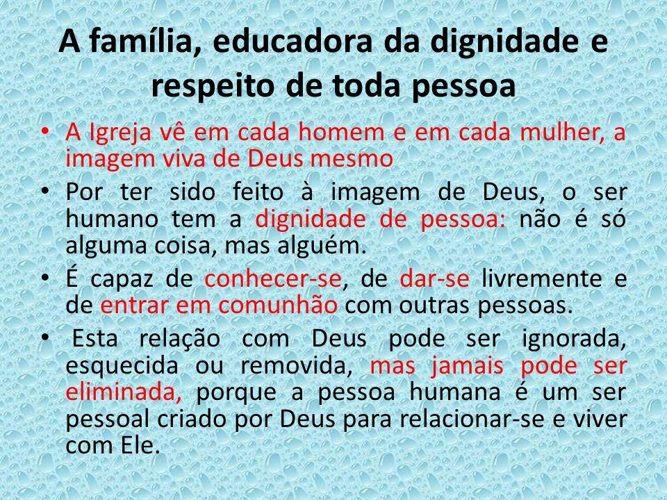 A família, educadora da dignidade e respeito de toda pessoa A Igreja vê em cada homem e em cada mulher, a imagem viva de Deus mesmo Por ter sido feito