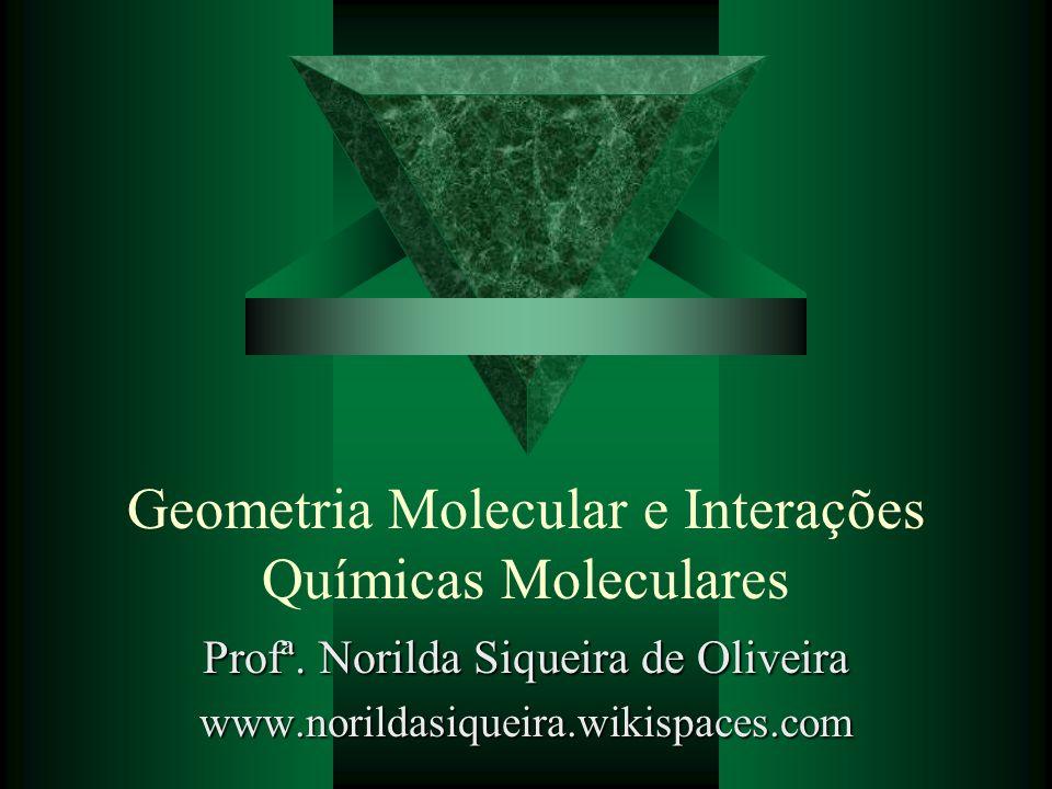 Geometria Molecular e Interações Químicas Moleculares Profª. Norilda Siqueira de Oliveira www.norildasiqueira.wikispaces.com