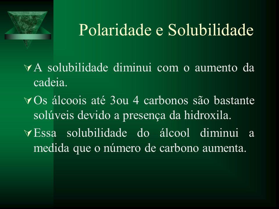 Polaridade e Solubilidade A solubilidade diminui com o aumento da cadeia. Os álcoois até 3ou 4 carbonos são bastante solúveis devido a presença da hid