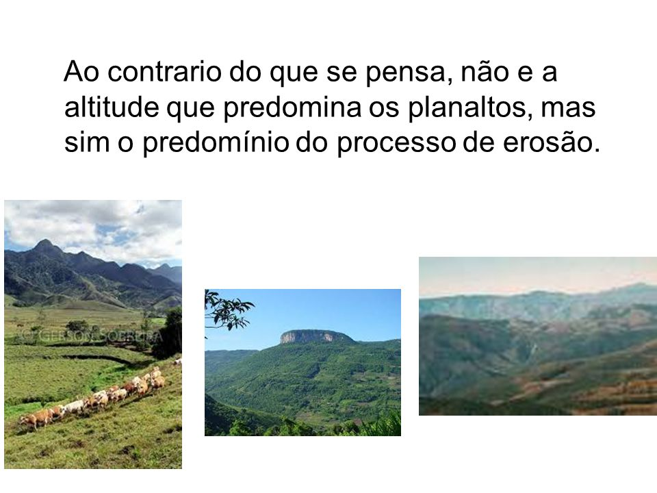 Ao contrario do que se pensa, não e a altitude que predomina os planaltos, mas sim o predomínio do processo de erosão.