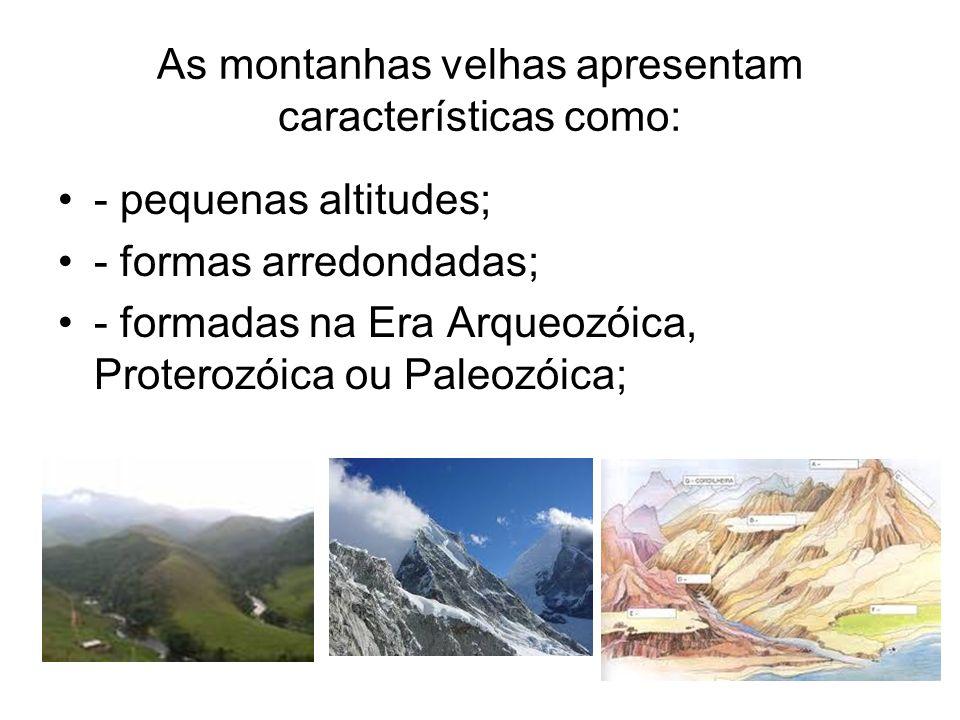 As montanhas velhas apresentam características como: - pequenas altitudes; - formas arredondadas; - formadas na Era Arqueozóica, Proterozóica ou Paleo