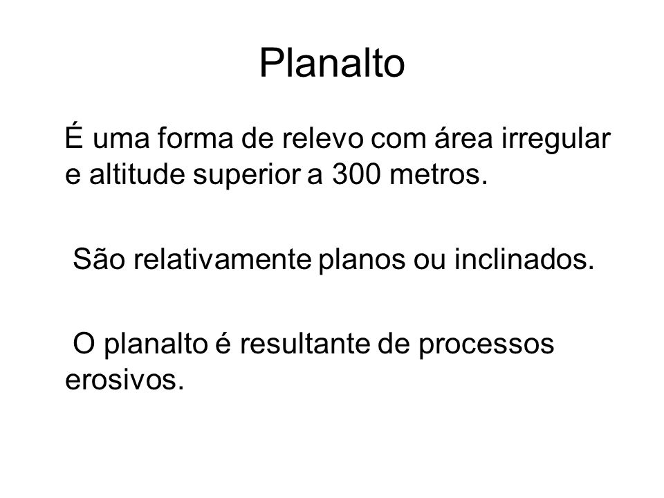 Planalto É uma forma de relevo com área irregular e altitude superior a 300 metros. São relativamente planos ou inclinados. O planalto é resultante de