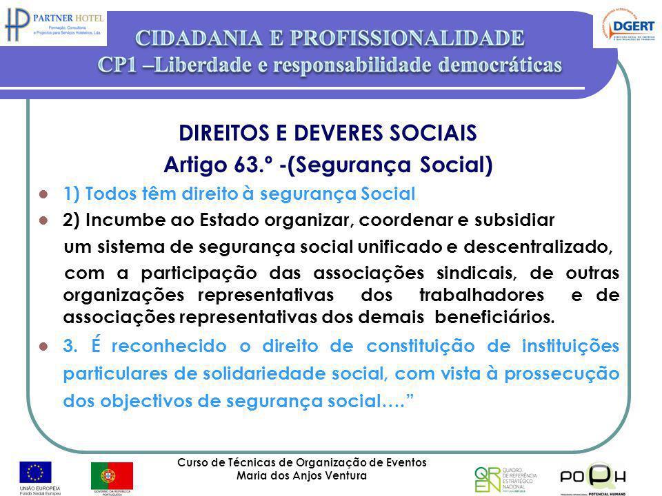 Curso de Técnicas de Organização de Eventos Maria dos Anjos Ventura 24 DIREITOS E DEVERES SOCIAIS Artigo 63.º -(Segurança Social) 1) Todos têm direito