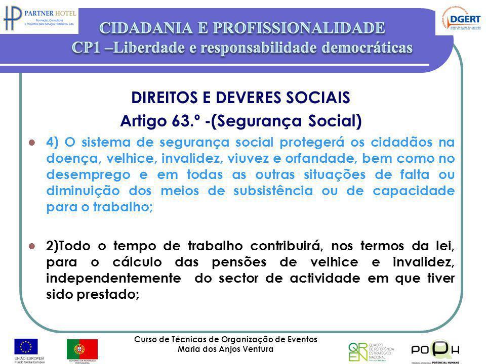 Curso de Técnicas de Organização de Eventos Maria dos Anjos Ventura 25 DIREITOS E DEVERES SOCIAIS Artigo 63.º -(Segurança Social) 4) O sistema de segu