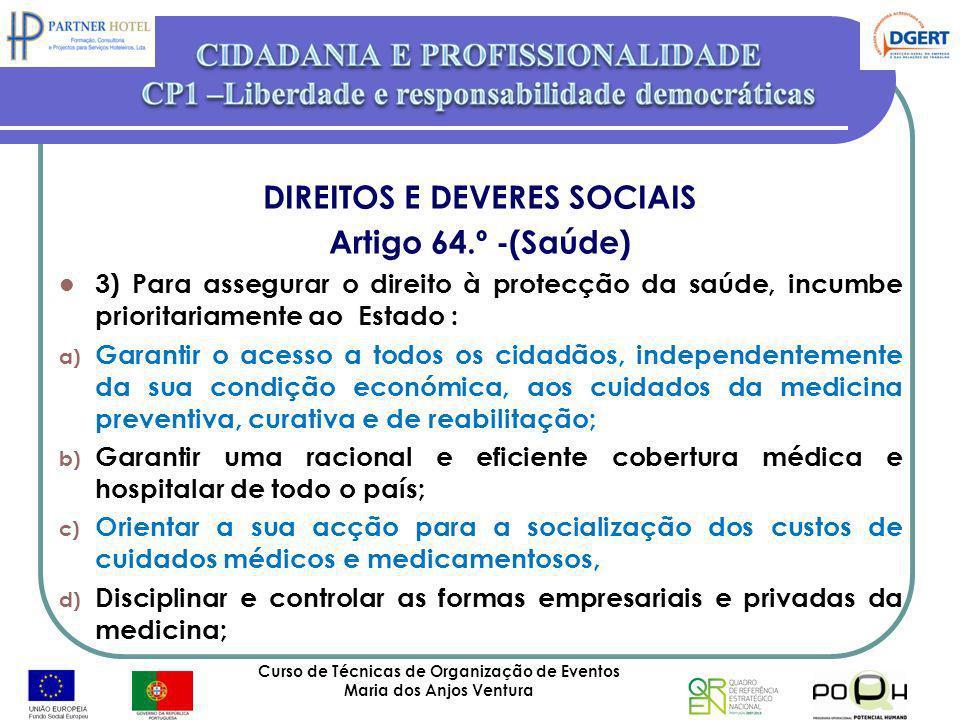 Curso de Técnicas de Organização de Eventos Maria dos Anjos Ventura 27 DIREITOS E DEVERES SOCIAIS Artigo 64.º -(Saúde) 3) Para assegurar o direito à p
