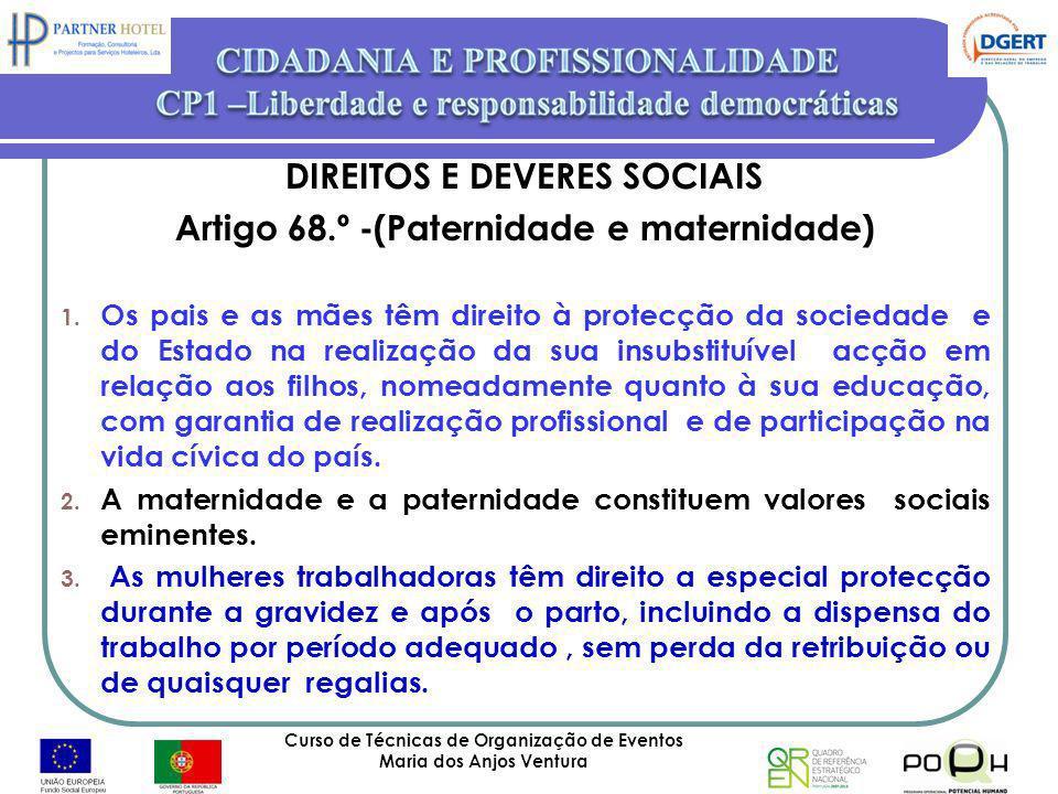 Curso de Técnicas de Organização de Eventos Maria dos Anjos Ventura 33 DIREITOS E DEVERES SOCIAIS Artigo 68.º -(Paternidade e maternidade) 1. Os pais