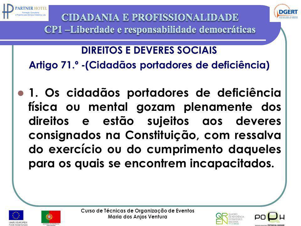Curso de Técnicas de Organização de Eventos Maria dos Anjos Ventura 36 DIREITOS E DEVERES SOCIAIS Artigo 71.º -(Cidadãos portadores de deficiência) 1.