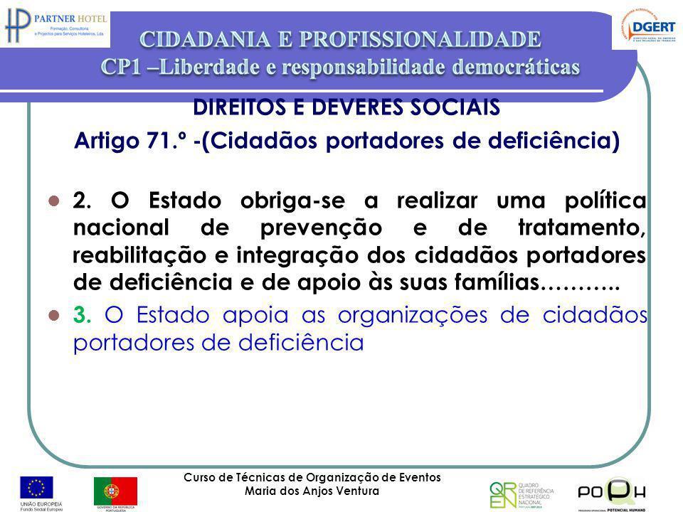Curso de Técnicas de Organização de Eventos Maria dos Anjos Ventura 37 DIREITOS E DEVERES SOCIAIS Artigo 71.º -(Cidadãos portadores de deficiência) 2.