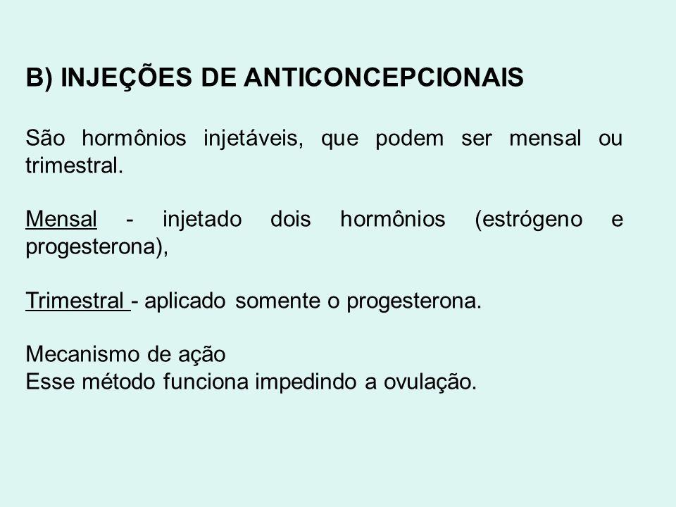B) INJEÇÕES DE ANTICONCEPCIONAIS São hormônios injetáveis, que podem ser mensal ou trimestral. Mensal - injetado dois hormônios (estrógeno e progester