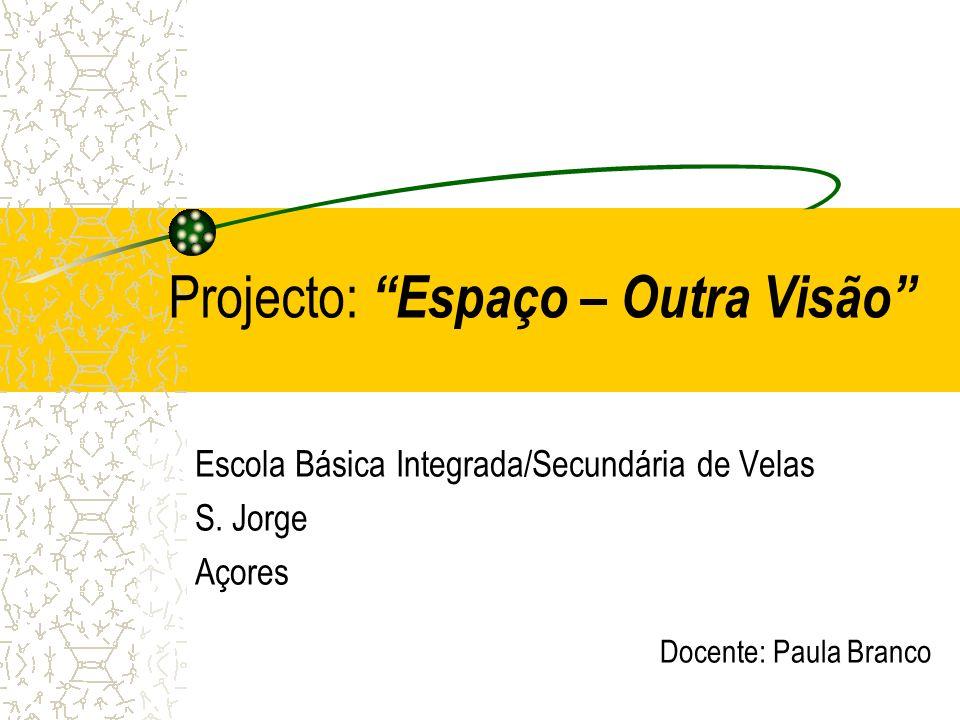 Projecto: Espaço – Outra Visão Escola Básica Integrada/Secundária de Velas S. Jorge Açores Docente: Paula Branco