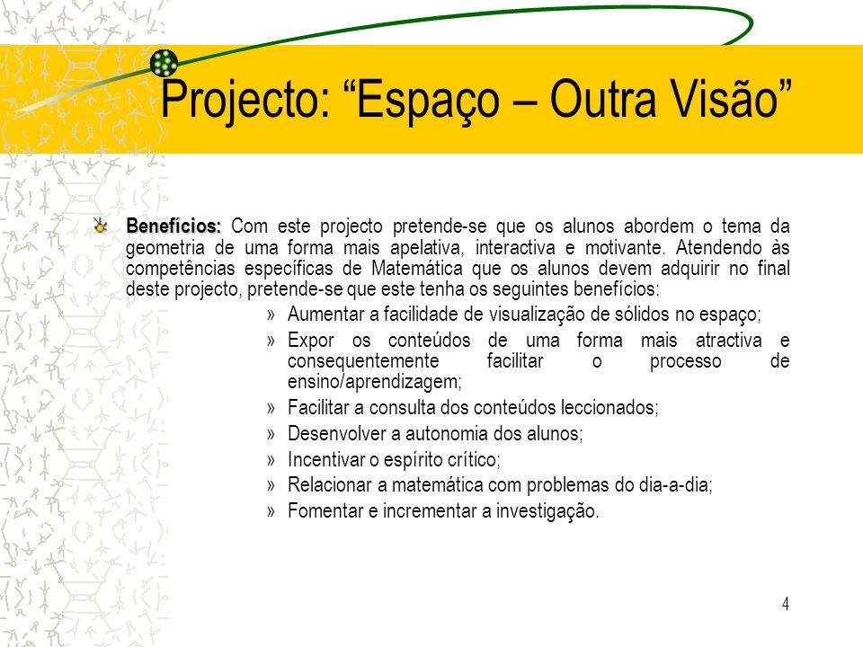 4 Projecto: Espaço – Outra Visão Benefícios: Benefícios: Com este projecto pretende-se que os alunos abordem o tema da geometria de uma forma mais ape