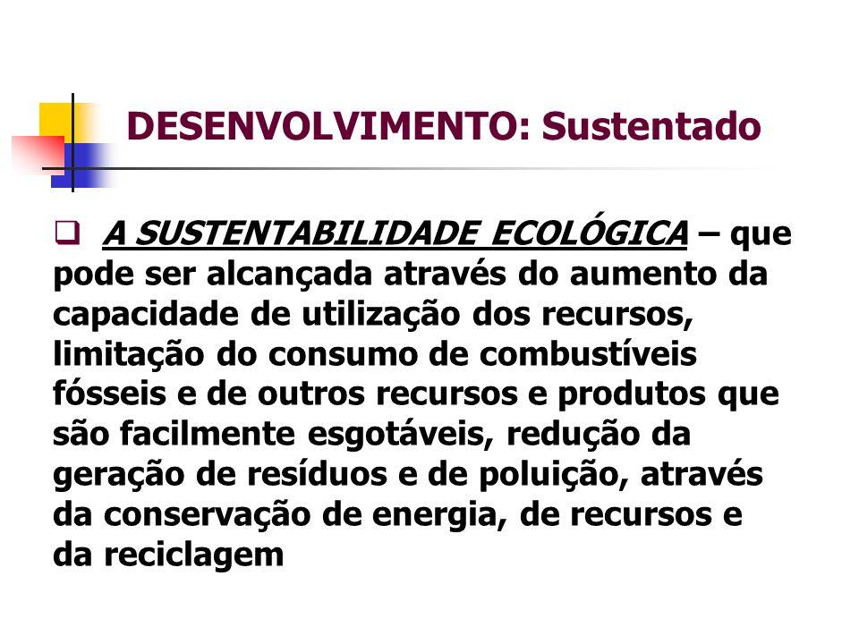 DESENVOLVIMENTO: Sustentado A SUSTENTABILIDADE ECOLÓGICA – que pode ser alcançada através do aumento da capacidade de utilização dos recursos, limitação do consumo de combustíveis fósseis e de outros recursos e produtos que são facilmente esgotáveis, redução da geração de resíduos e de poluição, através da conservação de energia, de recursos e da reciclagem