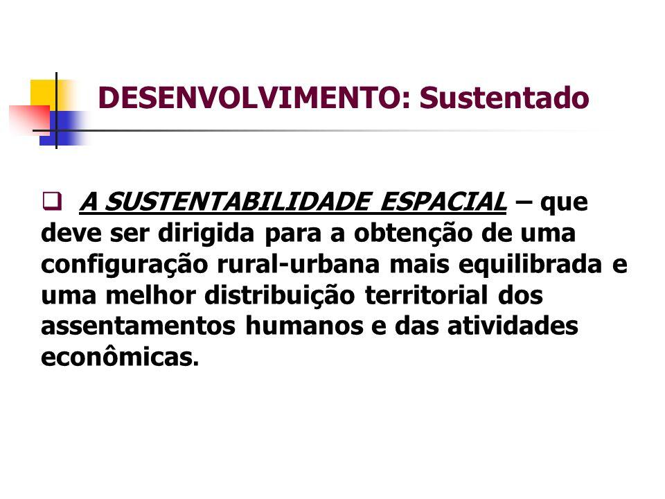 DESENVOLVIMENTO: Sustentado A SUSTENTABILIDADE ESPACIAL – que deve ser dirigida para a obtenção de uma configuração rural-urbana mais equilibrada e uma melhor distribuição territorial dos assentamentos humanos e das atividades econômicas.