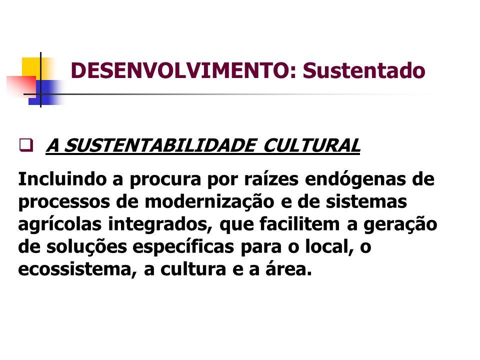 DESENVOLVIMENTO: Sustentado A SUSTENTABILIDADE CULTURAL Incluindo a procura por raízes endógenas de processos de modernização e de sistemas agrícolas integrados, que facilitem a geração de soluções específicas para o local, o ecossistema, a cultura e a área.