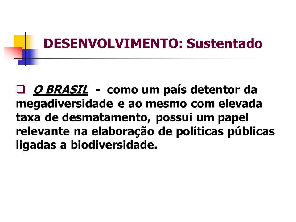 DESENVOLVIMENTO: Sustentado O BRASIL - como um país detentor da megadiversidade e ao mesmo com elevada taxa de desmatamento, possui um papel relevante na elaboração de políticas públicas ligadas a biodiversidade.