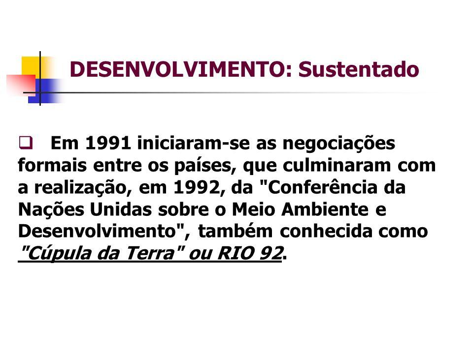 DESENVOLVIMENTO: Sustentado Em 1991 iniciaram-se as negociações formais entre os países, que culminaram com a realização, em 1992, da Conferência da Nações Unidas sobre o Meio Ambiente e Desenvolvimento , também conhecida como Cúpula da Terra ou RIO 92.