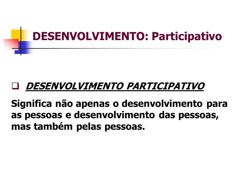 DESENVOLVIMENTO: Participativo DESENVOLVIMENTO PARTICIPATIVO Significa não apenas o desenvolvimento para as pessoas e desenvolvimento das pessoas, mas também pelas pessoas.