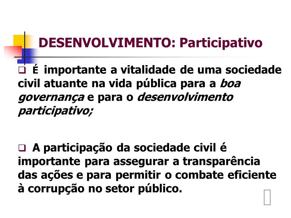 DESENVOLVIMENTO: Participativo É importante a vitalidade de uma sociedade civil atuante na vida pública para a boa governança e para o desenvolvimento participativo; A participação da sociedade civil é importante para assegurar a transparência das ações e para permitir o combate eficiente à corrupção no setor público.
