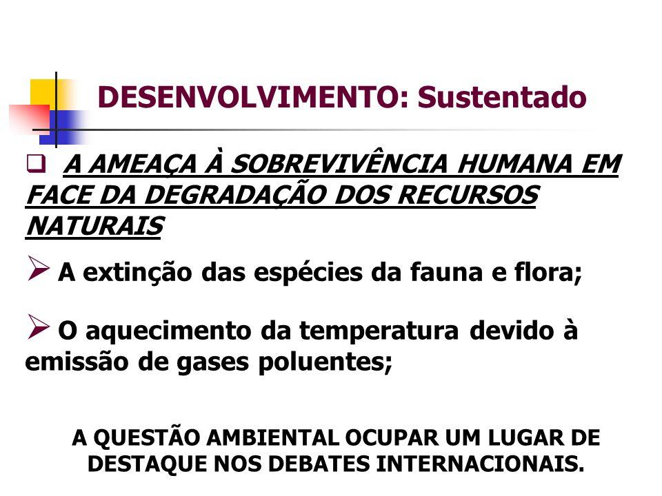 DESENVOLVIMENTO: Sustentado A AMEAÇA À SOBREVIVÊNCIA HUMANA EM FACE DA DEGRADAÇÃO DOS RECURSOS NATURAIS A extinção das espécies da fauna e flora; A QUESTÃO AMBIENTAL OCUPAR UM LUGAR DE DESTAQUE NOS DEBATES INTERNACIONAIS.