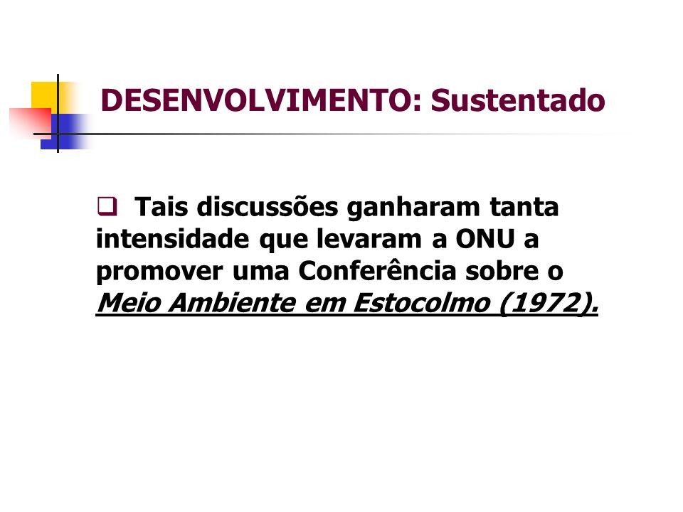 DESENVOLVIMENTO: Sustentado Tais discussões ganharam tanta intensidade que levaram a ONU a promover uma Conferência sobre o Meio Ambiente em Estocolmo (1972).