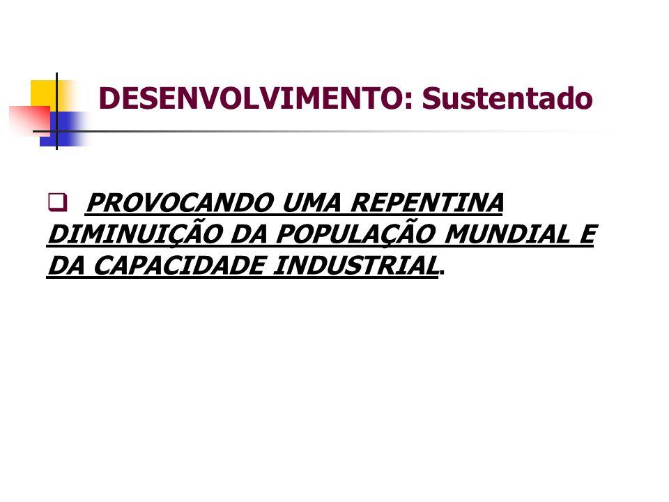 DESENVOLVIMENTO: Sustentado PROVOCANDO UMA REPENTINA DIMINUIÇÃO DA POPULAÇÃO MUNDIAL E DA CAPACIDADE INDUSTRIAL.