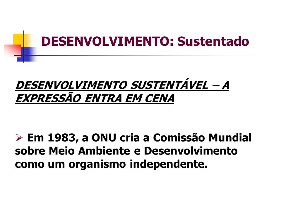 DESENVOLVIMENTO: Sustentado DESENVOLVIMENTO SUSTENTÁVEL – A EXPRESSÃO ENTRA EM CENA Em 1983, a ONU cria a Comissão Mundial sobre Meio Ambiente e Desenvolvimento como um organismo independente.