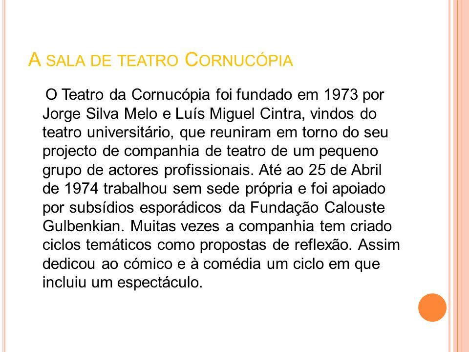 A SALA DE TEATRO C ORNUCÓPIA O Teatro da Cornucópia foi fundado em 1973 por Jorge Silva Melo e Luís Miguel Cintra, vindos do teatro universitário, que