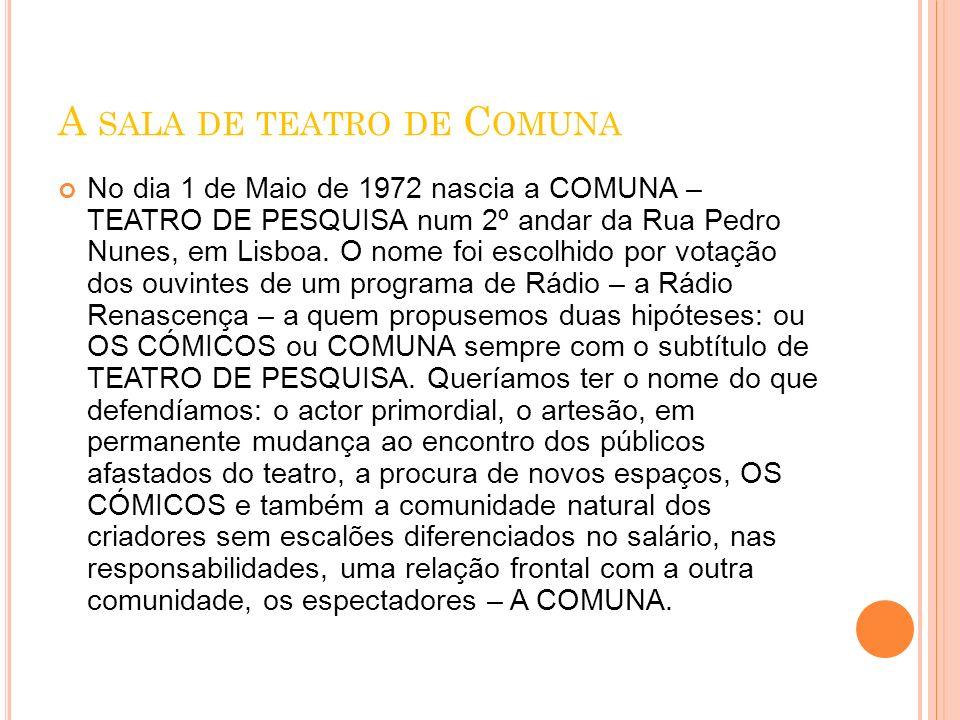 A SALA DE TEATRO DE C OMUNA No dia 1 de Maio de 1972 nascia a COMUNA – TEATRO DE PESQUISA num 2º andar da Rua Pedro Nunes, em Lisboa. O nome foi escol