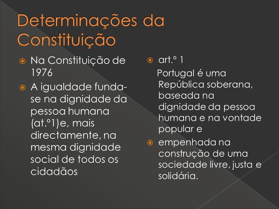 Na Constituição de 1976 A igualdade funda- se na dignidade da pessoa humana (at.º1)e, mais directamente, na mesma dignidade social de todos os cidadão