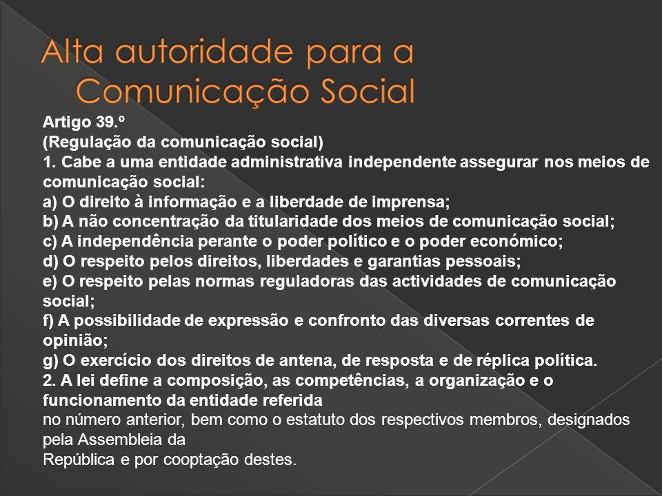 Artigo 39.º (Regulação da comunicação social) 1. Cabe a uma entidade administrativa independente assegurar nos meios de comunicação social: a) O direi