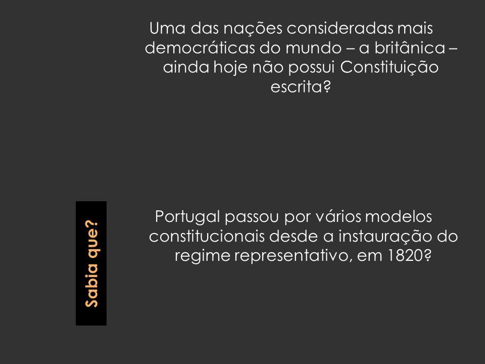 Uma das nações consideradas mais democráticas do mundo – a britânica – ainda hoje não possui Constituição escrita? Portugal passou por vários modelos