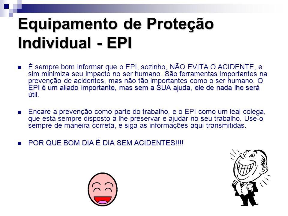 Equipamento de Proteção Individual - EPI O EPI é um aliado importante, mas sem a SUA ajuda, ele de nada lhe será útil. É sempre bom informar que o EPI
