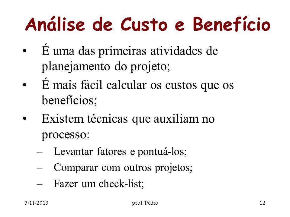 3/11/2013prof. Pedro12 Análise de Custo e Benefício É uma das primeiras atividades de planejamento do projeto; É mais fácil calcular os custos que os