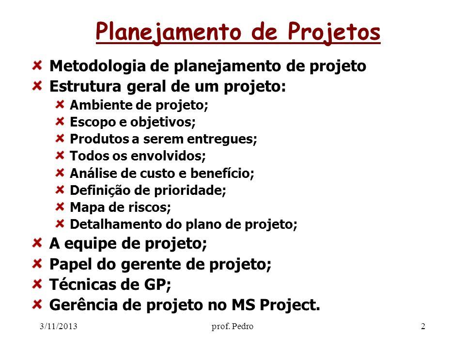 3/11/2013prof. Pedro2 Planejamento de Projetos Metodologia de planejamento de projeto Estrutura geral de um projeto: Ambiente de projeto; Escopo e obj