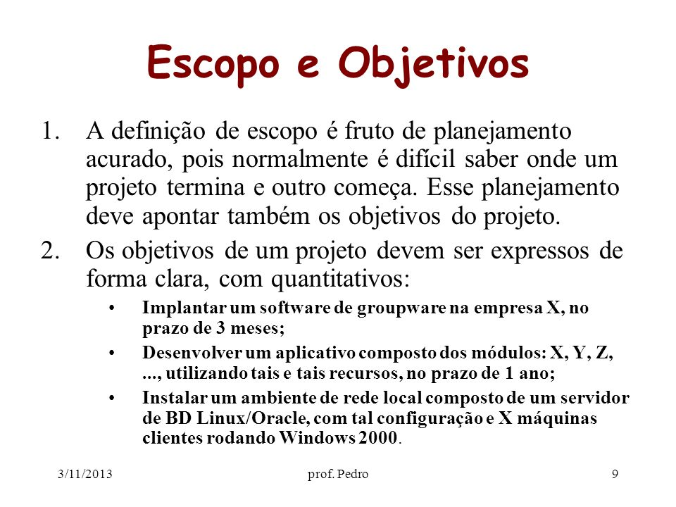 3/11/2013prof. Pedro9 Escopo e Objetivos 1.A definição de escopo é fruto de planejamento acurado, pois normalmente é difícil saber onde um projeto ter