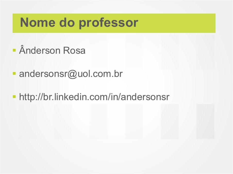 Nome do professor Ânderson Rosa andersonsr@uol.com.br http://br.linkedin.com/in/andersonsr